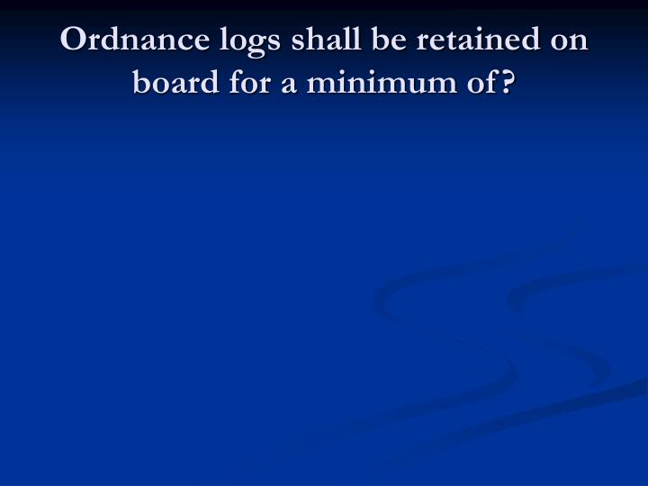 Ordnance logs shall be retained on board for a minimum of?