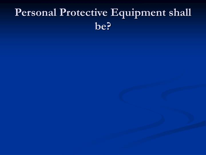 Personal Protective Equipment shall be?