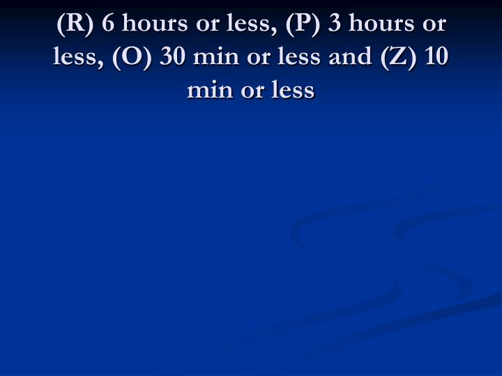 (R) 6 hours or less, (P) 3 hours or less, (O) 30 min or less and (Z) 10 min or less