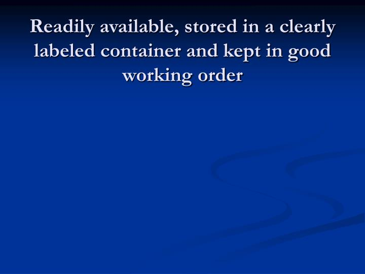 Readily available, stored in a clearly labeled container and kept in good working order