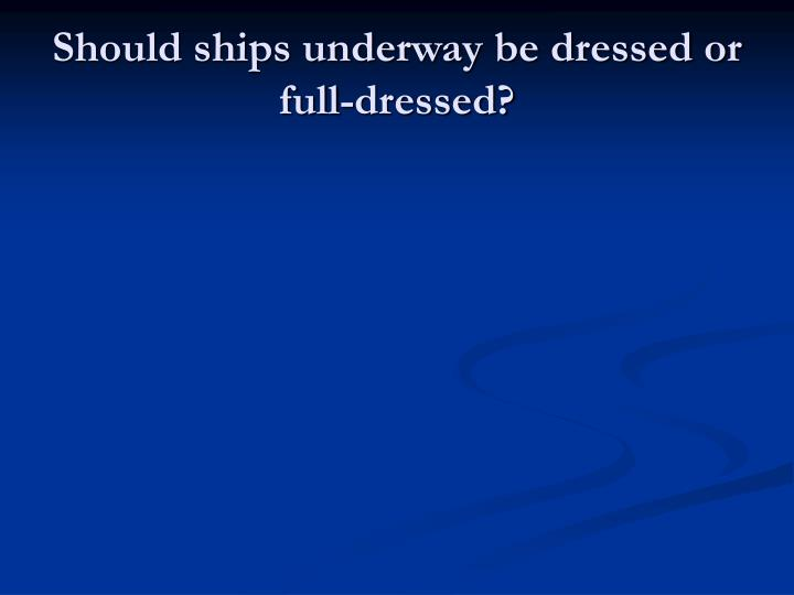 Should ships underway be dressed or full-dressed?