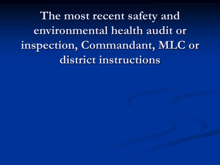 The most recent safety and environmental health audit or inspection, Commandant, MLC or district instructions