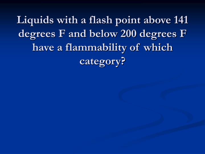 Liquids with a flash point above 141 degrees F and below 200 degrees F have a flammability of which category?