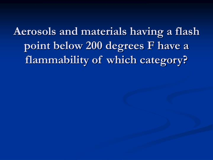 Aerosols and materials having a flash point below 200 degrees F have a flammability of which category?
