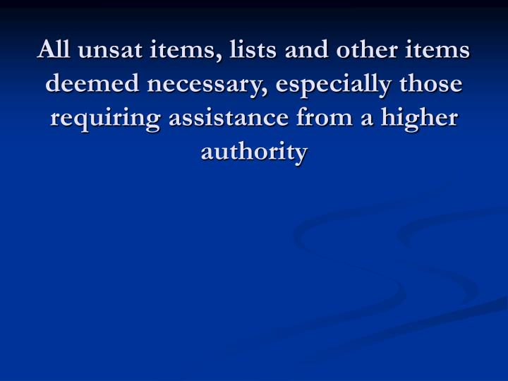 All unsat items, lists and other items deemed necessary, especially those requiring assistance from a higher authority