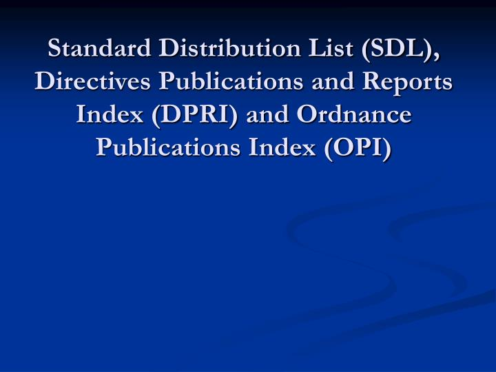 Standard Distribution List (SDL), Directives Publications and Reports Index (DPRI) and Ordnance Publications Index (OPI)