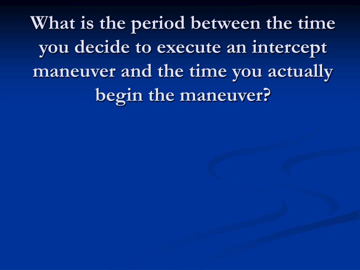 What is the period between the time you decide to execute an intercept maneuver and the time you actually begin the maneuver?