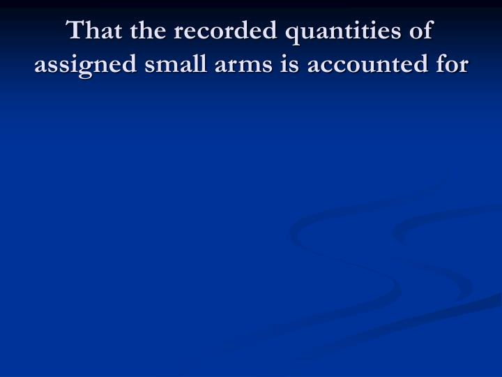 That the recorded quantities of assigned small arms is accounted for