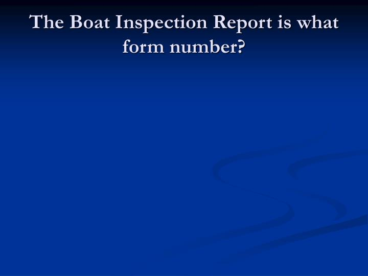 The Boat Inspection Report is what form number?