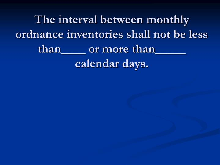 The interval between monthly ordnance inventories shall not be less than____ or more than_____ calendar days.