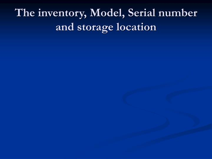 The inventory, Model, Serial number and storage location