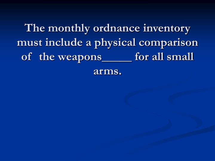 The monthly ordnance inventory must include a physical comparison of  the weapons_____ for all small arms.