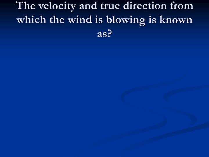 The velocity and true direction from which the wind is blowing is known as?