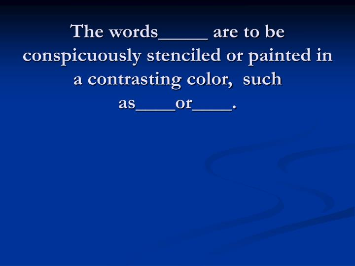 The words_____ are to be conspicuously stenciled or painted in a contrasting color,  such as____or____.