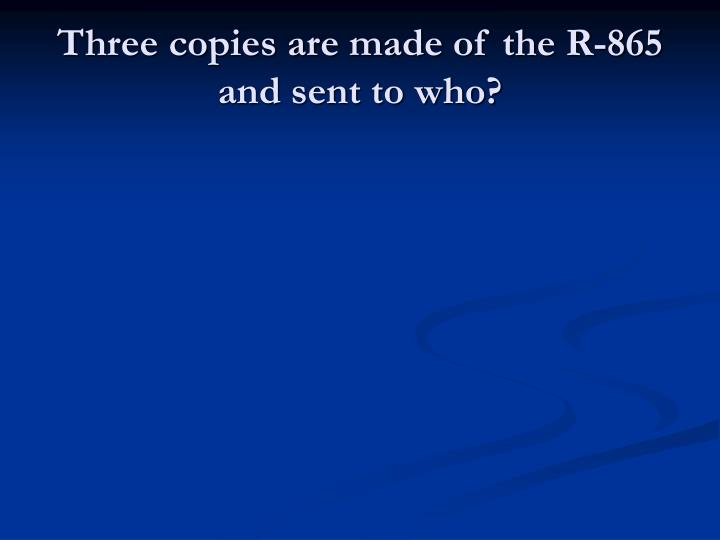 Three copies are made of the R-865 and sent to who?