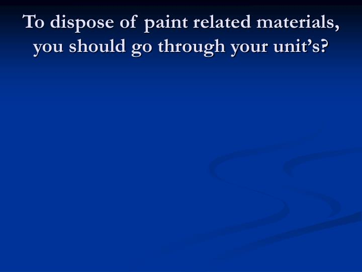 To dispose of paint related materials, you should go through your unit's?