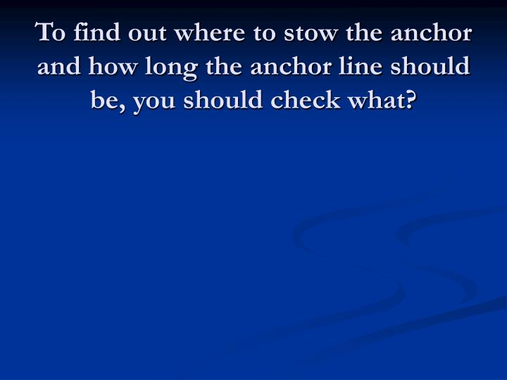 To find out where to stow the anchor and how long the anchor line should be, you should check what?