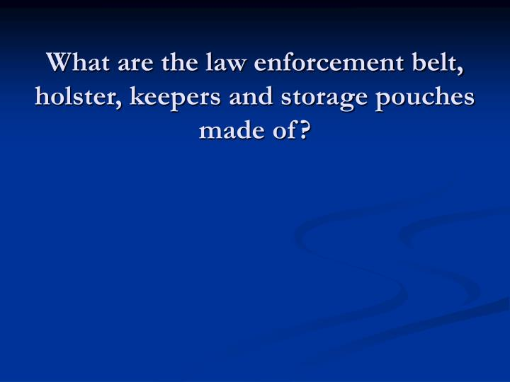 What are the law enforcement belt, holster, keepers and storage pouches made of?