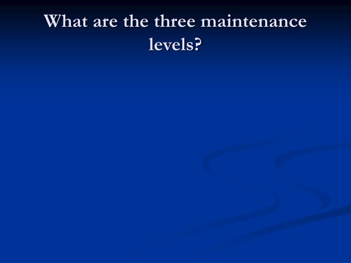 What are the three maintenance levels?