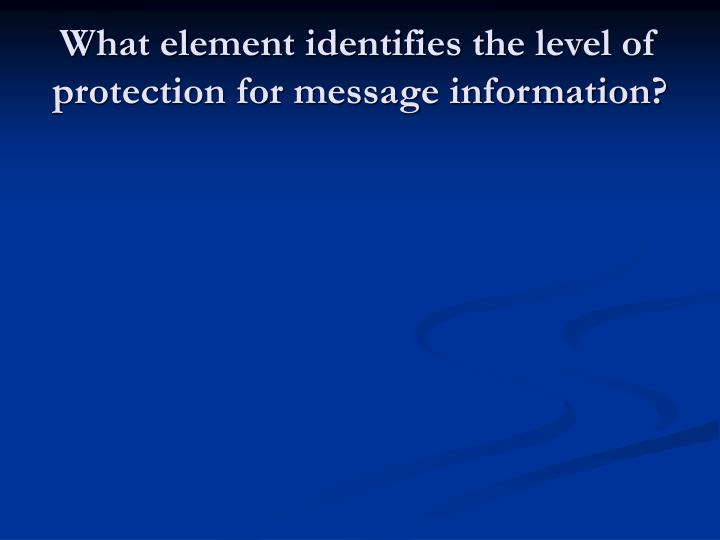 What element identifies the level of protection for message information?