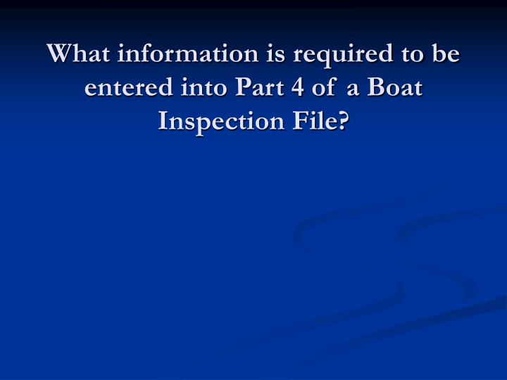 What information is required to be entered into Part 4 of a Boat Inspection File?