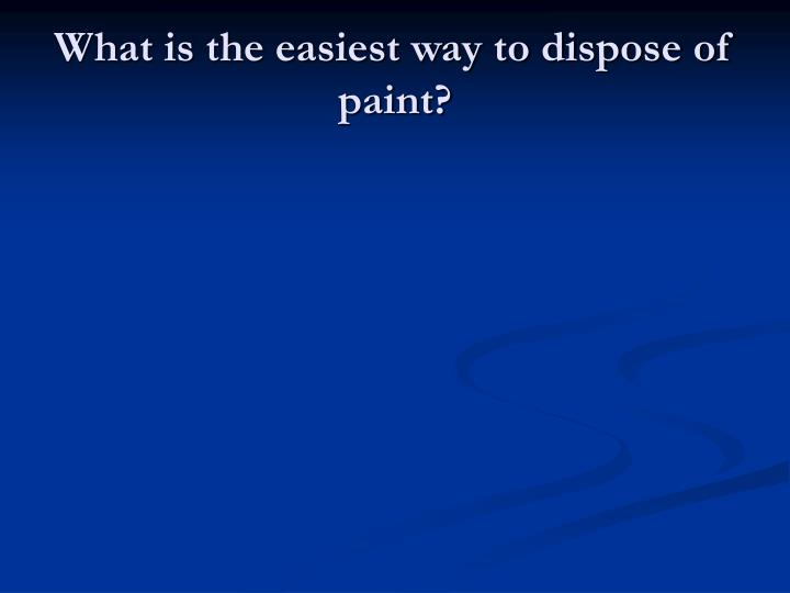 What is the easiest way to dispose of paint?