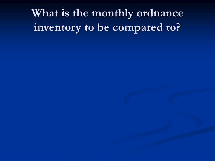 What is the monthly ordnance inventory to be compared to?