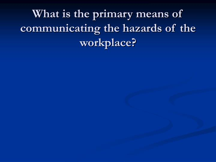 What is the primary means of communicating the hazards of the workplace?