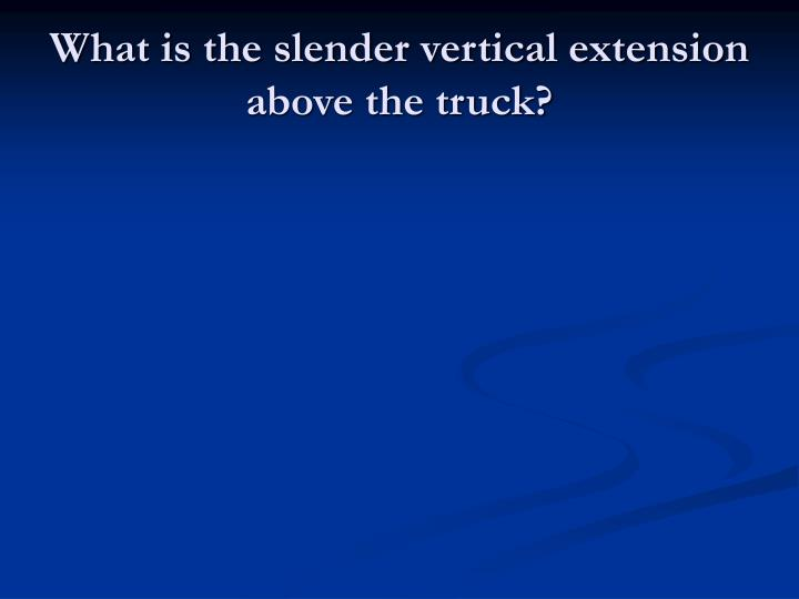 What is the slender vertical extension above the truck?