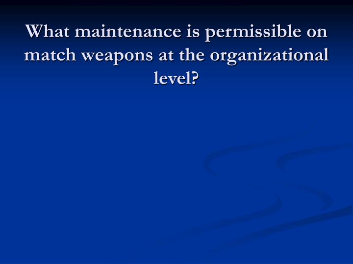 What maintenance is permissible on match weapons at the organizational level?