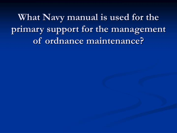 What Navy manual is used for the primary support for the management of ordnance maintenance?