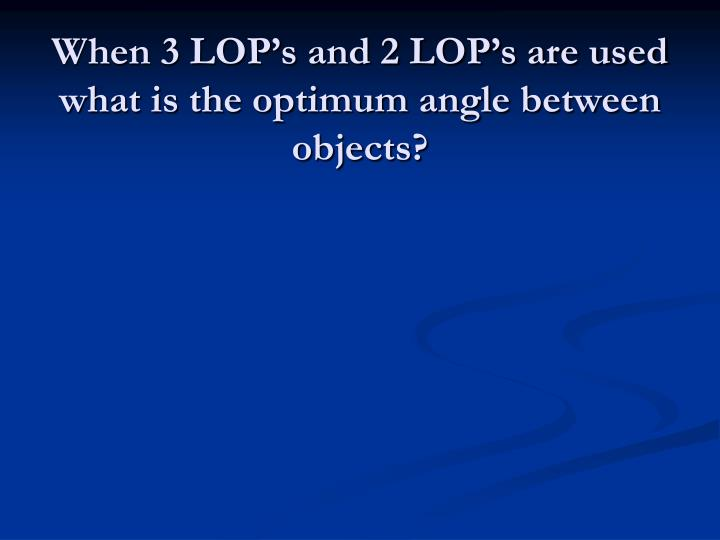 When 3 LOP's and 2 LOP's are used what is the optimum angle between objects?
