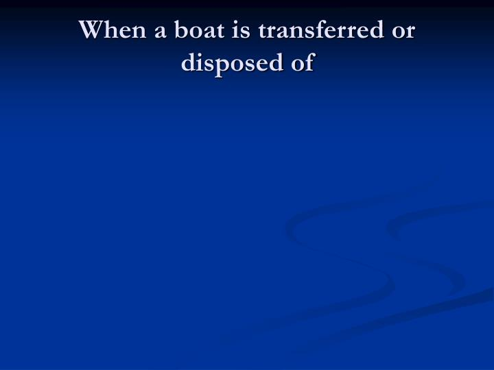 When a boat is transferred or disposed of