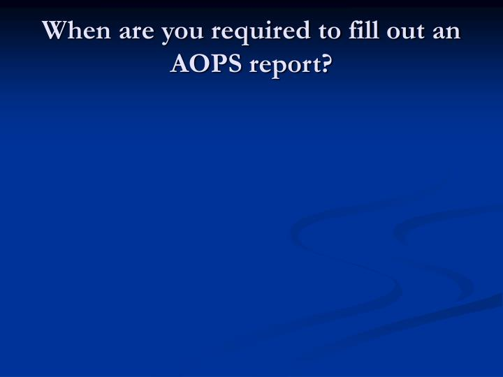 When are you required to fill out an AOPS report?