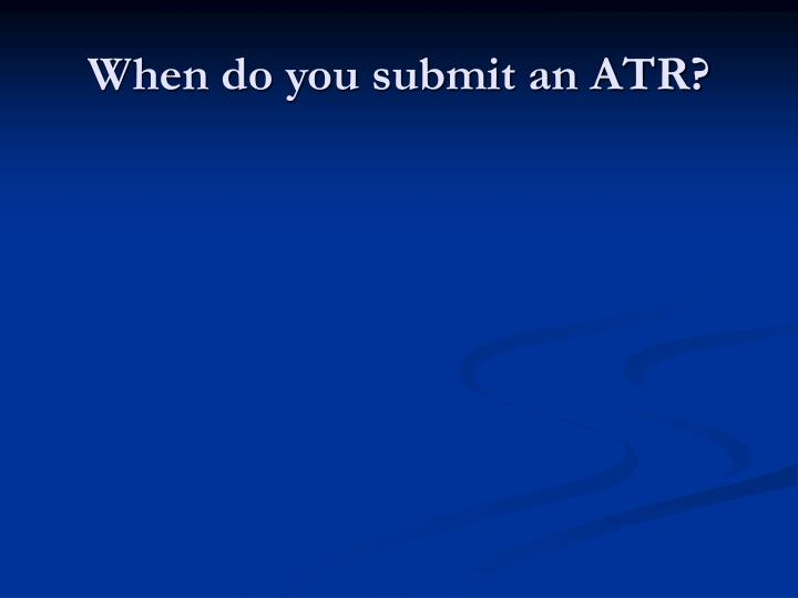 When do you submit an ATR?