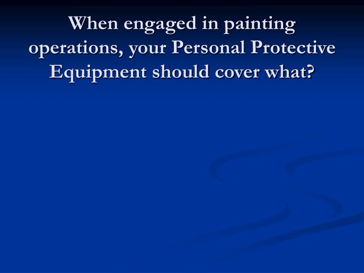 When engaged in painting operations, your Personal Protective Equipment should cover what?
