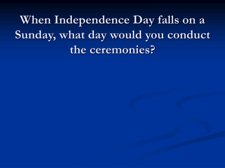 When Independence Day falls on a Sunday, what day would you conduct the ceremonies?