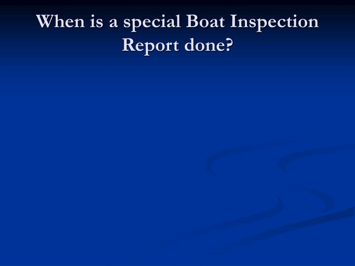When is a special Boat Inspection Report done?