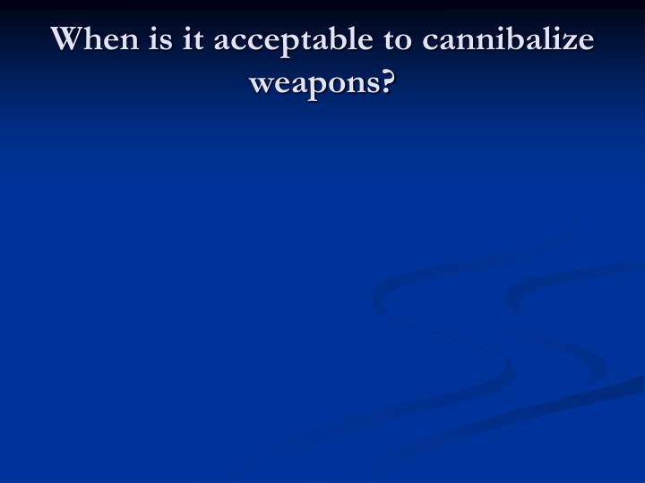 When is it acceptable to cannibalize weapons?