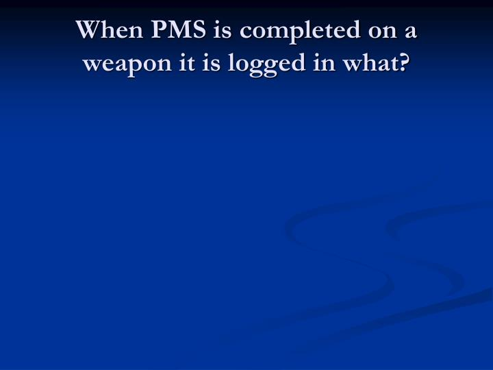 When PMS is completed on a weapon it is logged in what?