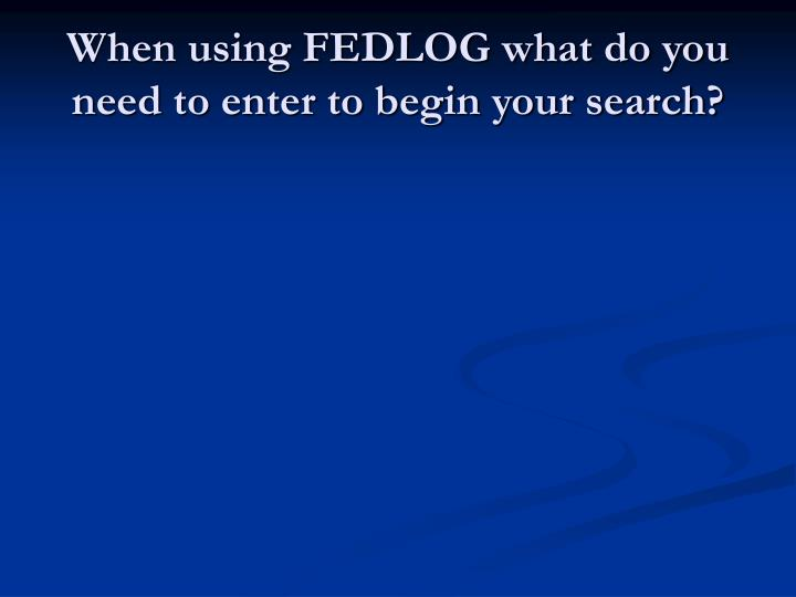 When using FEDLOG what do you need to enter to begin your search?
