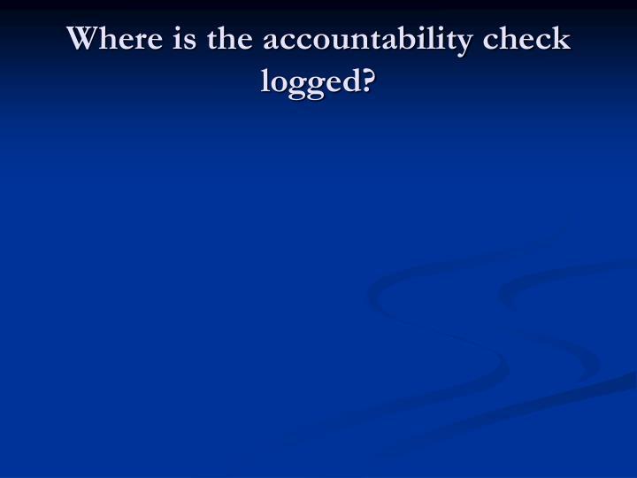 Where is the accountability check logged?