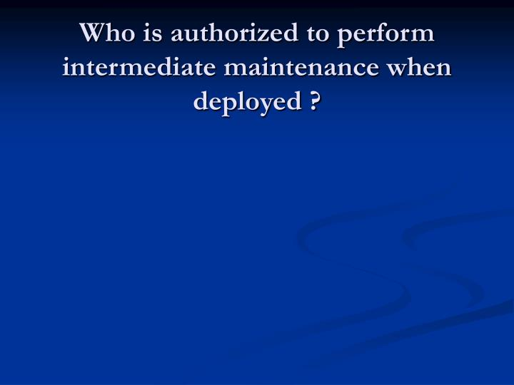 Who is authorized to perform intermediate maintenance when deployed ?