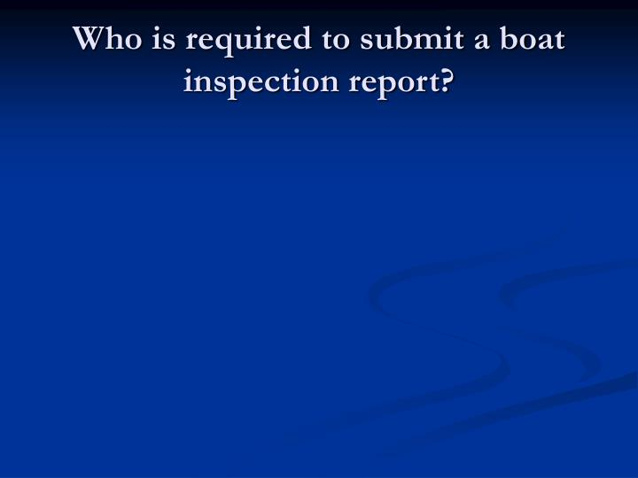 Who is required to submit a boat inspection report?