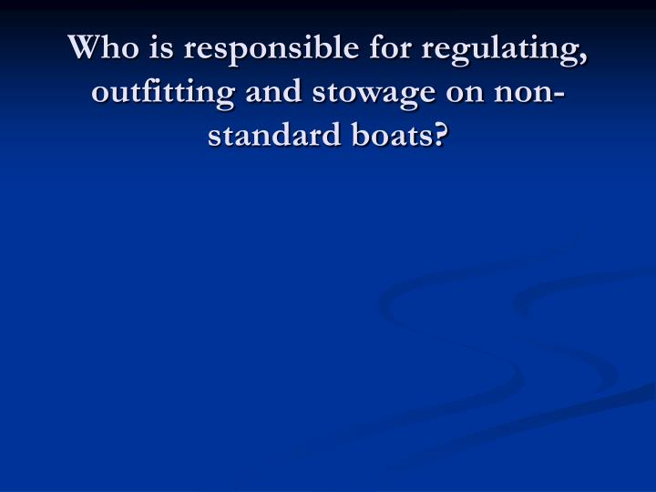 Who is responsible for regulating, outfitting and stowage on non-standard boats?