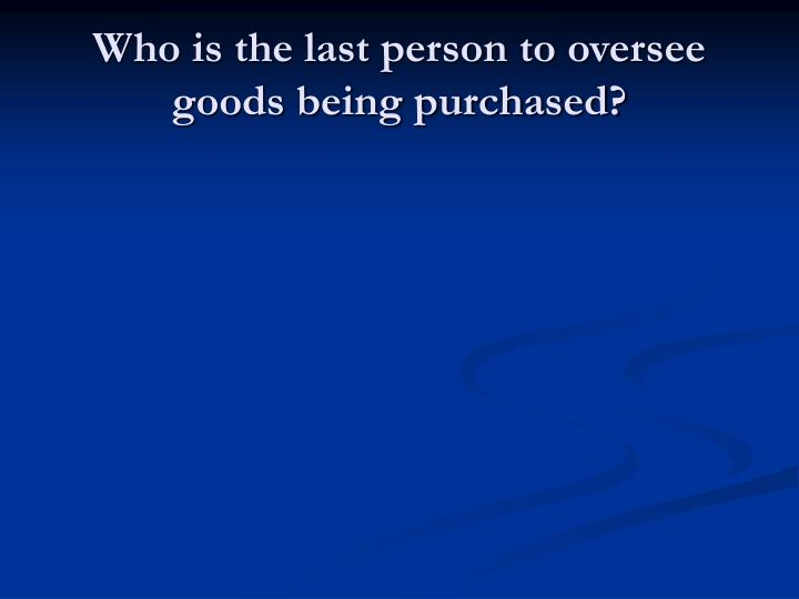 Who is the last person to oversee goods being purchased?