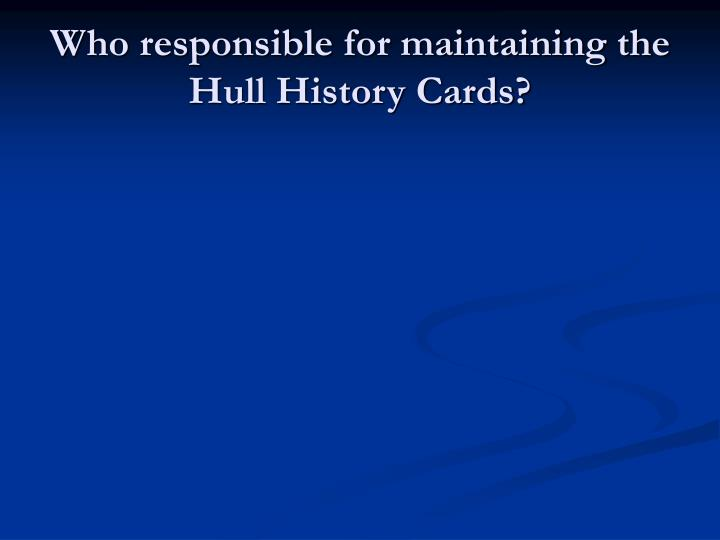 Who responsible for maintaining the Hull History Cards?