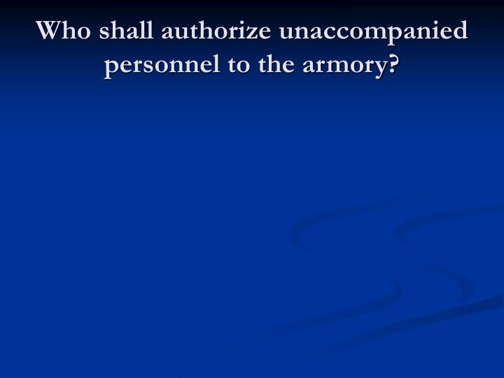 Who shall authorize unaccompanied personnel to the armory?
