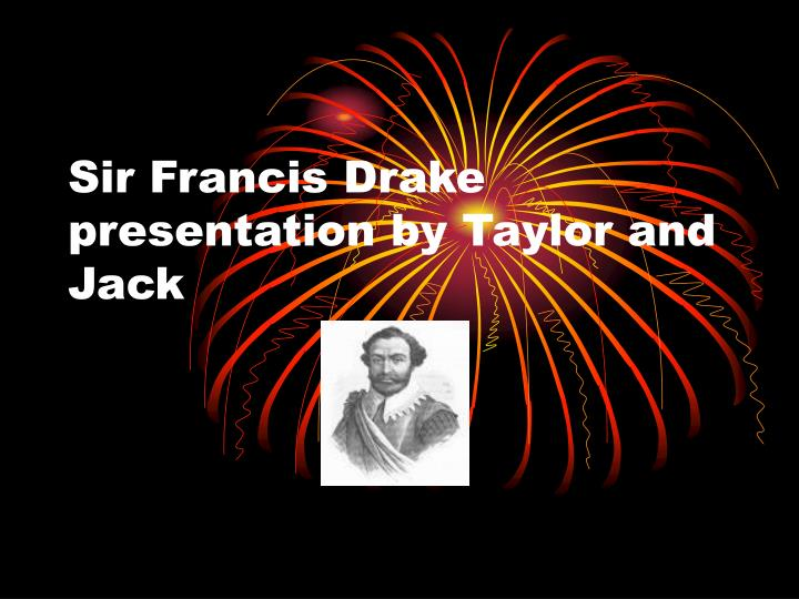 Sir francis drake presentation by taylor and jack