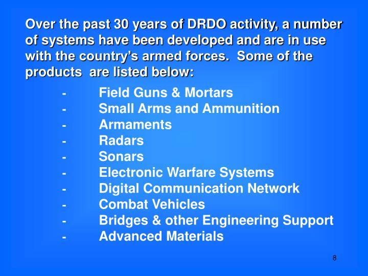 Over the past 30 years of DRDO activity, a number of systems have been developed and are in use with the country's armed forces.  Some of the products  are listed below: